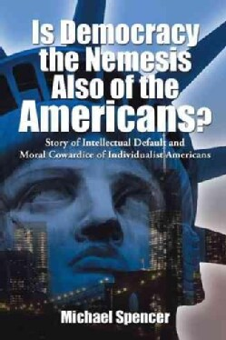 Is Democracy the Nemesis Also of the Americans?: Story of Intellectual Default and Moral Cowardice of Individuali... (Hardcover)
