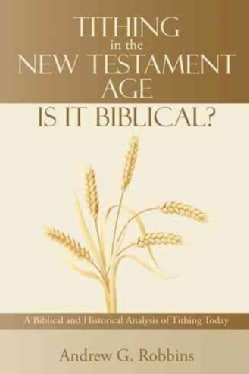 Tithing in the New Testament Age: Is It Biblical? a Biblical and Historical Analysis of Tithing Today (Paperback)