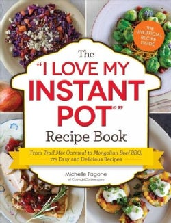 """The """"I Love My Instant Pot"""" Recipe Book: From Trail Mix Oatmeal to Mongolian Beef Bbq, 175 Easy and Delicious Rec... (Paperback)"""