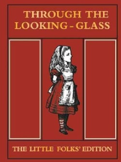 Through the Looking-Glass and What Alice Found There: The Little Folks' Edition (Hardcover)