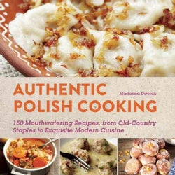 Authentic Polish Cooking: 120 Mouthwatering Recipes, from Old-Country Staples to Exquisite Modern Cuisine (Paperback)