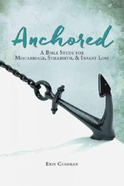 Anchored: A Bible Study for Miscarriage, Stillbirth, & Infant Loss (Paperback)