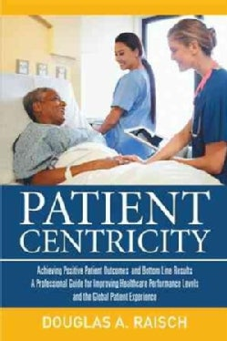 Patient Centricity: Achieving Positive Patient Outcomes and Bottom Line Results a Professional Guide for Improvin... (Paperback)