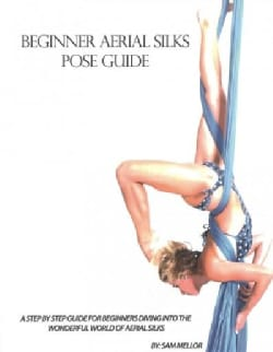Beginner Aerial Silks Pose Guide: Static Tricks for Those Looking to Dive into the World of Aerial Silks (Paperback)
