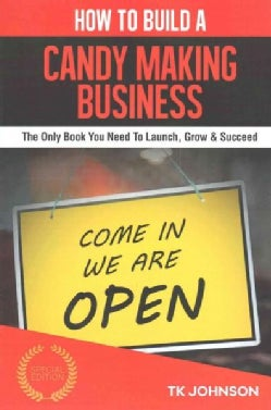How to Build a Candy Making Business: The Only Book You Need to Launch, Grow & Succeed (Paperback)