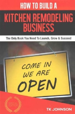 How to Build a Kitchen Remodeling Business: The Only Book You Need to Launch, Grow & Succeed (Paperback)