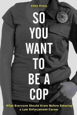 So You Want to Be a Cop: What Everyone Should Know Before Entering a Law Enforcement Career (Hardcover)