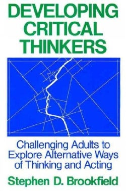 Developing Critical Thinkers: Challenging Adults to Explore Alternative Ways of Thinking and Acting (Paperback)