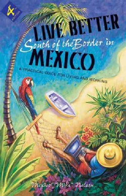 Live Better South Of The Border In Mexico: Practical Advice For Living And Working (Paperback)