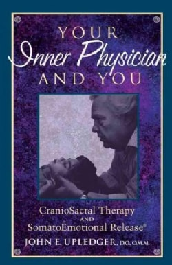 Your Inner Physician and You: Craniosacral Therapy and Somatoemotional Release (Paperback)