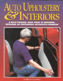 Auto Upholstery & Interiors: A Do-It-Yourself, Basic Guide to Repairing, Replacing or Customizing Automotive Inte... (Paperback)