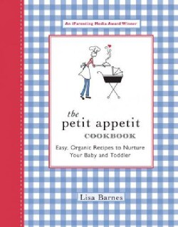 The Petit Appetit Cookbook: Easy Organic Recipes to Nurture Your Baby and Toddler (Paperback)