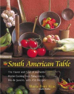 The South American Table: The Flavor and Soul of Authentic Home Cooking from Patagonia to Rio De Janeiro, With 45... (Hardcover)