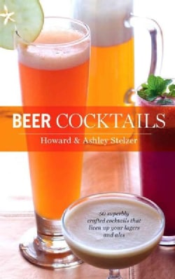 Beer Cocktails: 50 Superbly Crafted Cocktails That Liven Up Your Lagers and Ales (Hardcover)