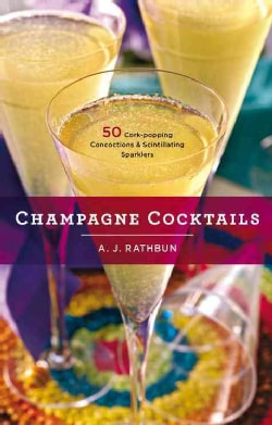 Champagne Cocktails: 50 Cork-Popping Concoctions and Scintillating Sparklers (Hardcover)