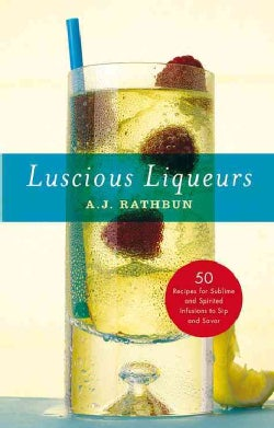 Luscious Liqueurs: 50 Recipes for Sublime and Spirtied Infusions to Sip and Savor (Hardcover)