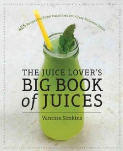 The Juice Lover's Big Book of Juices: 425 Recipes for Super Nutritious and Crazy Delicious Juices (Paperback)