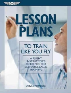 Lesson Plans to Train Like You Fly: A Flight Instructor's Reference for Scenario-Based Training (Paperback)