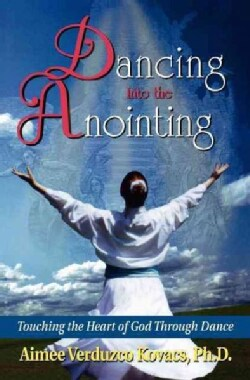 Dancing into the Anointing: Touching the Heart of God Through Dance (Paperback)