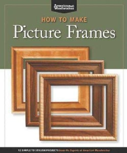 How to Make Picture Frames: 12 Simple to Stylish Projects from the Experts at American Woodworker (Paperback)