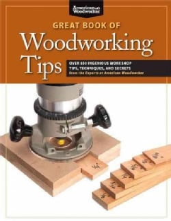 Great Book of Woodworking Tips: Over 650 Ingenious Workshop Tips, Techniques, and Secrets from the Experts at Ame... (Paperback)