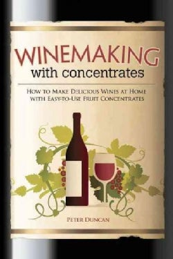 Winemaking With Concentrates: How to Make Delicious Wines at Home With Easy-To-Use Fruit Concentrates (Paperback)