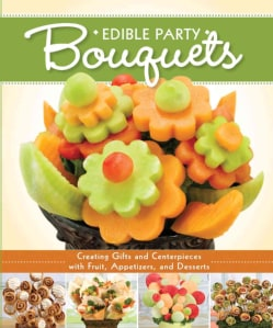 Edible Party Bouquets: Creating Gifts and Centerpieces With Fruit, Appetizers, and Desserts (Paperback)