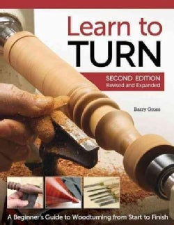 Learn to Turn: A Beginner's Guide to Woodturning from Start to Finish (Paperback)
