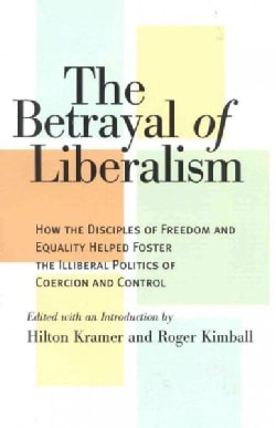 The Betrayal of Liberalism: How the Disciples of Freedom and Equality Helped Foster the Illiberal Politics of Coe... (Paperback)