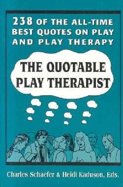 The Quotable Play Therapist: 238 Of the All-Time Best Quotes on Play and Play Therapy (Paperback)