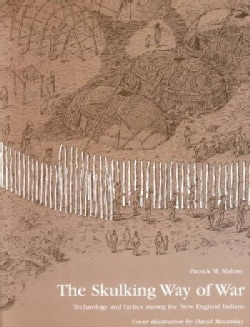 The Skulking Way of War: Technology and Tactics Among the New England Indians (Paperback)