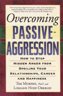 Overcoming Passive-aggression: How to Stop Hidden Anger from Spoiling Your Relationships, Career And Happiness (Paperback)
