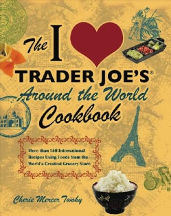 The I Love Trader Joe's Around the World Cookbook: More Than 140 International Recipes Using Foods from the World... (Paperback)