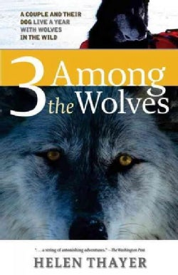 Three Among the Wolves: A Couple And Their Dog Live a Year With Wolves in the Wild (Paperback)