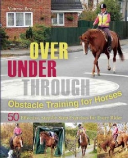 Over, Under, Through: Obstacle Training for Horses, 50 Effective: Step-by-Step Exercises for Every Rider (Paperback)