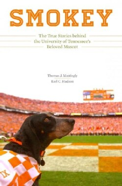 Smokey: The True Stories Behind the University of Tennessee's Beloved Mascot (Hardcover)