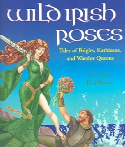 Wild Irish Roses: Tales of Brigits, Kathleens, and Warrior Queens (Paperback)