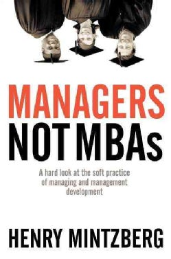 Managers Not MBAs: A Hard Look At The Soft Practice Of Managing And Management Development (Paperback)
