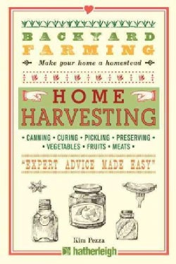 """Home Harvesting: Canning, Curing, Pickling, Preserving, Vegetables, Fruits, Meats """"Expert Advice Made Easy"""" (Paperback)"""