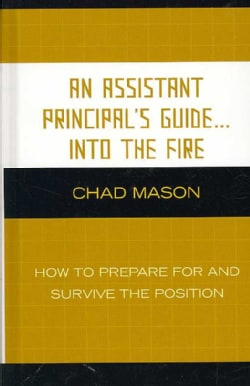 An Assistant Principal's Guide...Into The Fire: How to Prepare for and Survive the Position (Hardcover)