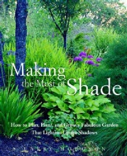 Making The Most Of Shade: How To Plan, Plant, And Grow A Fabulous Garden That Lightens The Shadows (Paperback)