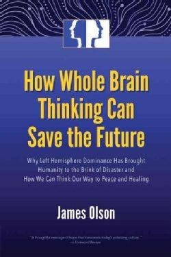 How Whole Brain Thinking Can Save the Future: Why Left Hemisphere Dominance Has Brought Humanity to the Brink of ... (Paperback)