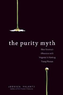 The Purity Myth: How America's Obsession With Virginity Is Hurting Young Women (Paperback)