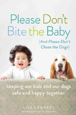 Please Don't Bite the Baby: (And Please Don't Chase the Dogs), Keeping Our Kids and Our Dogs Safe and Happy Together (Paperback)