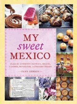 My Sweet Mexico: Recipes for Authentic Pastries, Breads, Candies, Beverages, and Frozen Treats (Hardcover)