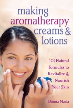 Making Aromatherapy Creams & Lotions: 101 Natural Formulas to Revitalize & Nourish Your Skin (Paperback)