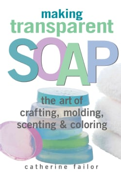 Making Transparent Soap: The Art of Crafting, Molding, Scenting & Coloring (Paperback)