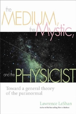 The Medium, the Mystic, and the Physicist: Toward a General Theory of the Paranormal (Paperback)
