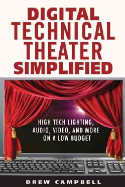 Digital Technical Theater Simplified: High Tech Lighting, Audio, Video and More on a Low Budget (Paperback)