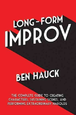 Long-Form Improv: The Complete Guide to Creating Characters, Sustaining Scenes, and Performing Extraordinary Harolds (Paperback)